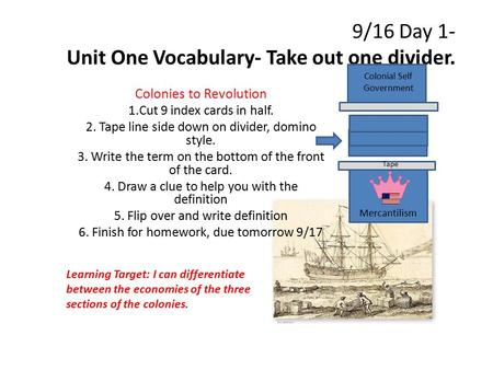 9/16 Day 1- Unit One Vocabulary- Take out one divider. Colonies to Revolution 1.Cut 9 index cards in half. 2. Tape line side down on divider, domino style.