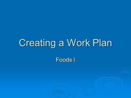 Creating a Work Plan Foods I. What is a work plan?  A time table to make sure all foods are ready at the same time.