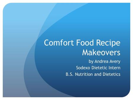 Comfort Food Recipe Makeovers by Andrea Avery Sodexo Dietetic Intern B.S. Nutrition and Dietetics.