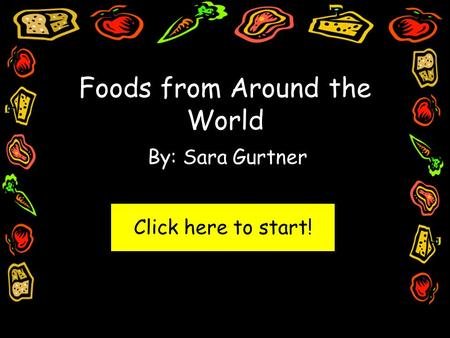 Foods from Around the World By: Sara Gurtner Click here to start!