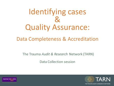 Identifying cases & Quality Assurance: Data Completeness & Accreditation The Trauma Audit & Research Network (TARN) Data Collection session.