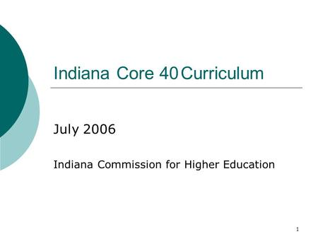 1 Indiana Core 40Curriculum July 2006 Indiana Commission for Higher Education.
