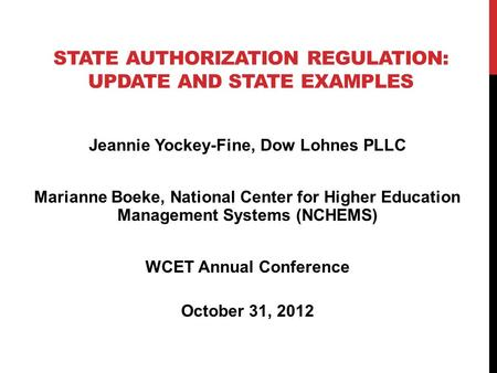 STATE AUTHORIZATION REGULATION: UPDATE AND STATE EXAMPLES Jeannie Yockey-Fine, Dow Lohnes PLLC Marianne Boeke, National Center for Higher Education Management.