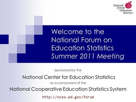 Welcome to the National Forum on Education Statistics Summer 2011 Meeting sponsored by the National Center for Education Statistics as a component of the.