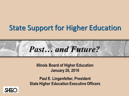 State Support for Higher Education Illinois Board of Higher Education January 26, 2010 Paul E. Lingenfelter, President State Higher Education Executive.