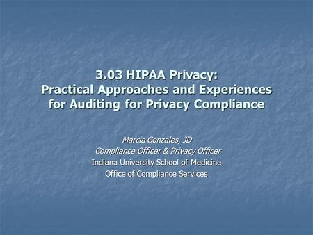3.03 HIPAA Privacy: Practical Approaches and Experiences for Auditing for Privacy Compliance Marcia Gonzales, JD Compliance Officer & Privacy Officer Compliance.