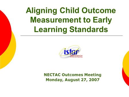 Aligning Child Outcome Measurement to Early Learning Standards NECTAC Outcomes Meeting Monday, August 27, 2007.
