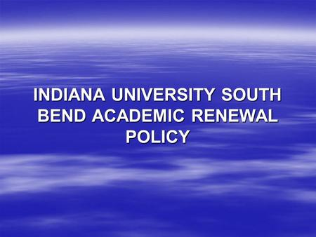 INDIANA UNIVERSITY SOUTH BEND ACADEMIC RENEWAL POLICY.