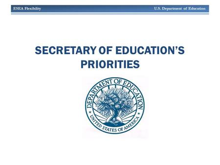ESEA Flexibility U.S. Department of Education SECRETARY OF EDUCATION'S PRIORITIES.