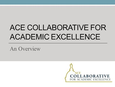 ACE COLLABORATIVE FOR ACADEMIC EXCELLENCE An Overview.