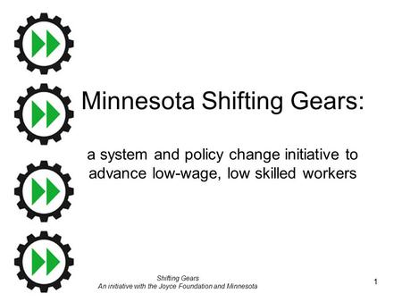 Shifting Gears An initiative with the Joyce Foundation and Minnesota 1 Minnesota Shifting Gears: a system and policy change initiative to advance low-wage,