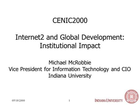 05/18/20001 CENIC2000 Internet2 and Global Development: Institutional Impact Michael McRobbie Vice President for Information Technology and CIO Indiana.