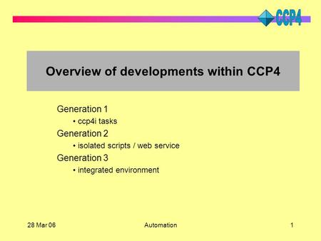 28 Mar 06Automation1 Overview of developments within CCP4 Generation 1 ccp4i tasks Generation 2 isolated scripts / web service Generation 3 integrated.
