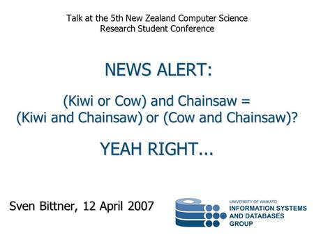 Sven Bittner, 12 April 2007 Talk at the 5th New Zealand Computer Science Research Student Conference NEWS ALERT: (Kiwi or Cow) and Chainsaw = (Kiwi and.