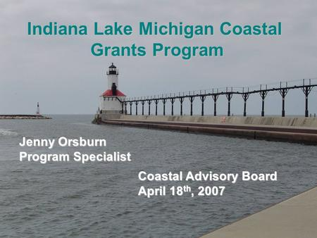 Indiana Lake Michigan Coastal Grants Program Coastal Advisory Board April 18 th, 2007 Jenny Orsburn Program Specialist.