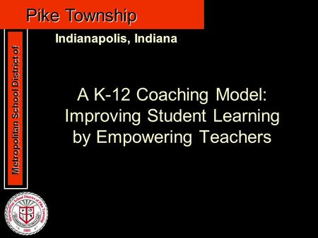 Metropolitan School District of Metropolitan School District of Pike Township Indianapolis, Indiana Pike Township Indianapolis, Indiana A K-12 Coaching.