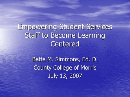 Empowering Student Services Staff to Become Learning Centered Bette M. Simmons, Ed. D. County College of Morris July 13, 2007.