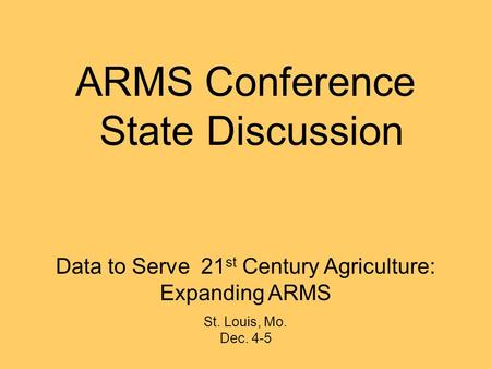 Data to Serve 21 st Century Agriculture: Expanding ARMS St. Louis, Mo. Dec. 4-5 ARMS Conference State Discussion.