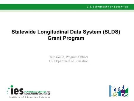 Statewide Longitudinal Data System (SLDS) Grant Program Tate Gould, Program Officer US Department of Education.