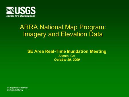 ARRA National Map Program: Imagery and Elevation Data SE Area Real-Time Inundation Meeting Atlanta, GA October 29, 2009 U.S. Department of the Interior.