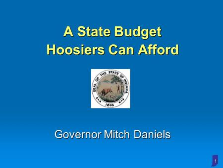 1 A State Budget Hoosiers Can Afford Governor Mitch Daniels.