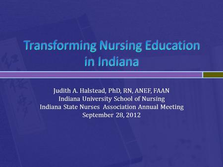 Judith A. Halstead, PhD, RN, ANEF, FAAN Indiana University School of Nursing Indiana State Nurses Association Annual Meeting September 28, 2012.
