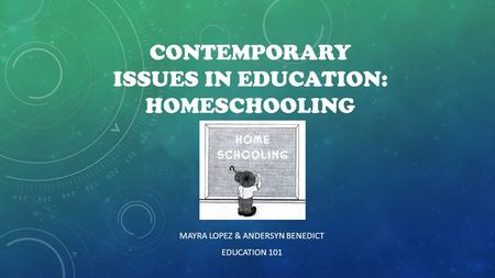 CONTEMPORARY ISSUES IN EDUCATION: HOMESCHOOLING MAYRA LOPEZ & ANDERSYN BENEDICT EDUCATION 101.