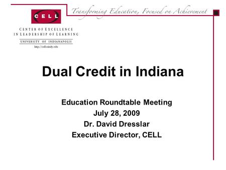 Dual Credit in Indiana Education Roundtable Meeting July 28, 2009 Dr. David Dresslar Executive Director, CELL.