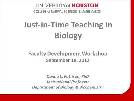 Just-in-Time Teaching in Biology Faculty Development Workshop September 18, 2012 Donna L. Pattison, PhD Instructional Professor Department of Biology &