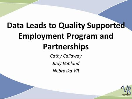 Data Leads to Quality Supported Employment Program and Partnerships Cathy Callaway Judy Vohland Nebraska VR.