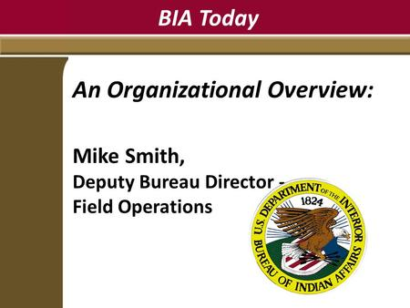 BIA Today An Organizational Overview: Mike Smith, Deputy Bureau Director - Field Operations.