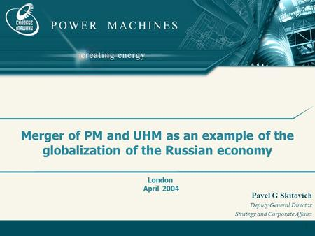 1 Merger of PM and UHM as an example of the globalization of the Russian economy London April 2004 Pavel G Skitovich Deputy General Director Strategy and.