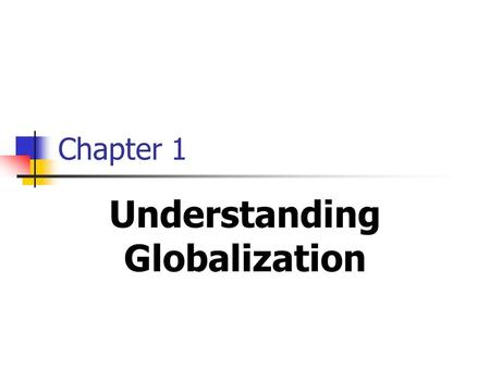 Chapter 1 Understanding Globalization. 2 Objectives Understand what is meant by globalization. Be familiar with the causes of globalization. Changing.