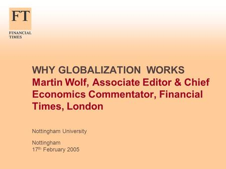 WHY GLOBALIZATION WORKS Martin Wolf, Associate Editor & Chief Economics Commentator, Financial Times, London Nottingham University Nottingham 17 th February.