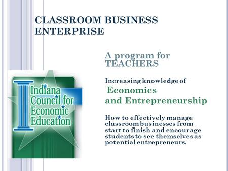 CLASSROOM BUSINESS ENTERPRISE A program for TEACHERS Increasing knowledge of Economics and Entrepreneurship How to effectively manage classroom businesses.