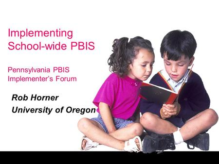 Implementing School-wide PBIS Pennsylvania PBIS Implementer's Forum Rob Horner University of Oregon.