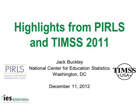 Highlights from PIRLS and TIMSS 2011 Jack Buckley National Center for Education Statistics Washington, DC December 11, 2012.