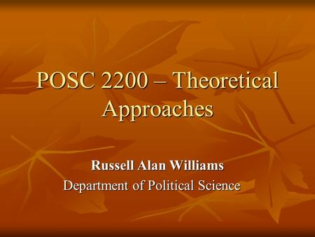POSC 2200 – Theoretical Approaches Russell Alan Williams Department of Political Science.