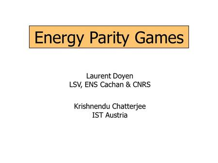 Energy Parity Games Laurent Doyen LSV, ENS Cachan & CNRS Krishnendu Chatterjee IST Austria.
