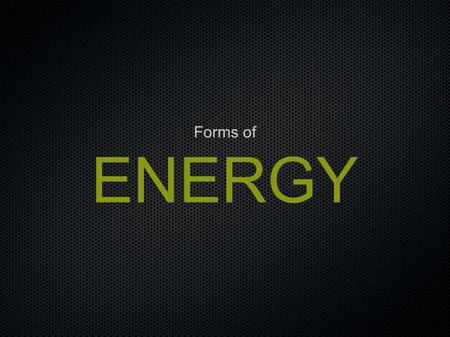 ENERGY Forms of. Forms of Energy What are the different forms of energy? Energy forms are either potential or kinetic. Potential energy comes in forms.