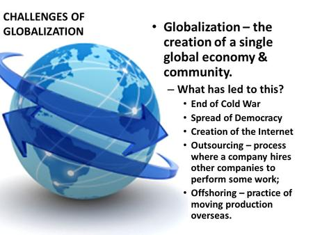 CHALLENGES OF GLOBALIZATION Globalization – the creation of a single global economy & community. – What has led to this? End of Cold War Spread of Democracy.