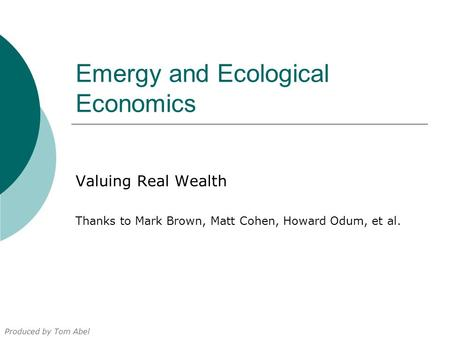 Emergy and Ecological Economics Valuing Real Wealth Thanks to Mark Brown, Matt Cohen, Howard Odum, et al. Produced by Tom Abel.