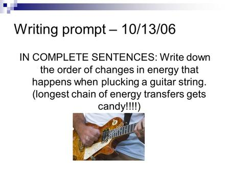 Writing prompt – 10/13/06 IN COMPLETE SENTENCES: Write down the order of changes in energy that happens when plucking a guitar string. (longest chain of.