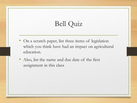Bell Quiz On a scratch paper, list three items of legislation which you think have had an impact on agricultural education. Also, list the name and due.