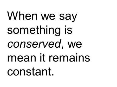 When we say something is conserved, we mean it remains constant.