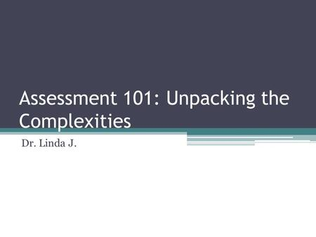 Assessment 101: Unpacking the Complexities Dr. Linda J.
