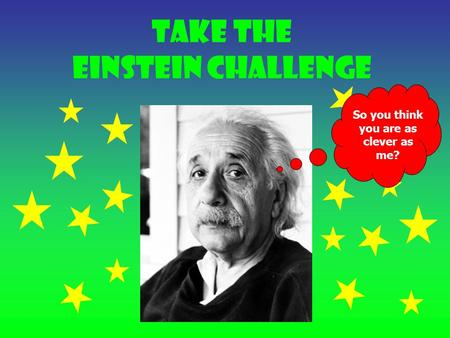 Take the Einstein Challenge So you think you are as clever as me?