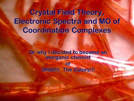 Crystal Field Theory, Electronic Spectra and MO of Coordination Complexes Or why I decided to become an inorganic chemist or Ohhh!!! The Colors!!!