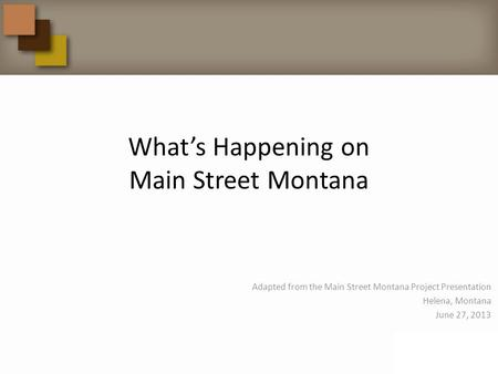 What's Happening on Main Street Montana Adapted from the Main Street Montana Project Presentation Helena, Montana June 27, 2013.