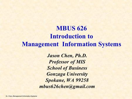 Dr. Chen, Management Information Systems MBUS 626 Introduction to Management Information Systems Jason Chen, Ph.D. Professor of MIS School of Business.